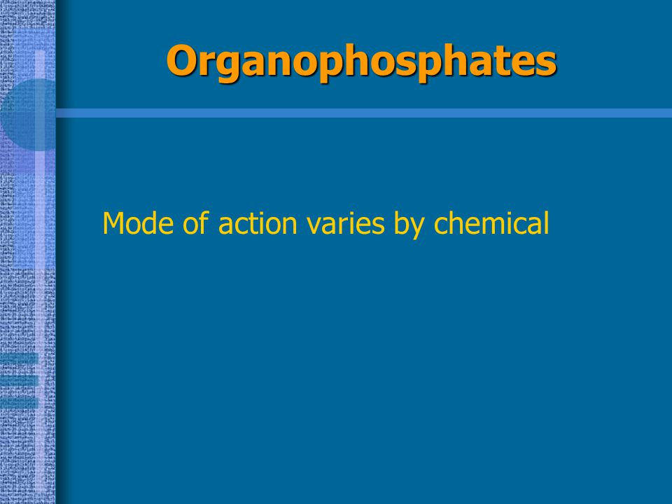 Organophosphates Mode of action varies by chemical