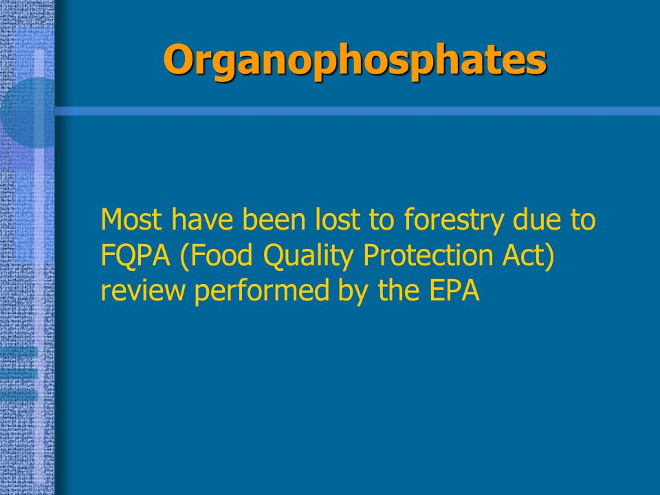 Organophosphates Most have been lost to forestry due to FQPA (Food Quality Protection Act) review performed by the EPA.