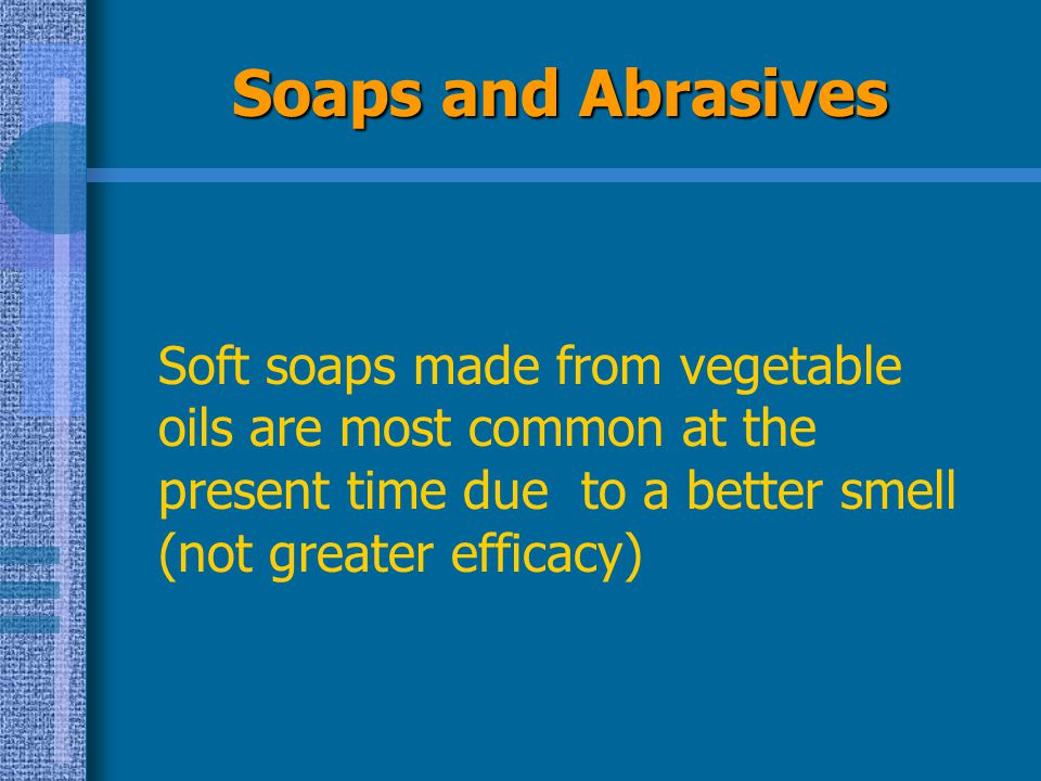 Soaps and Abrasives Soft soaps made from vegetable oils are most common at the present time due to a better smell (not greater efficacy)
