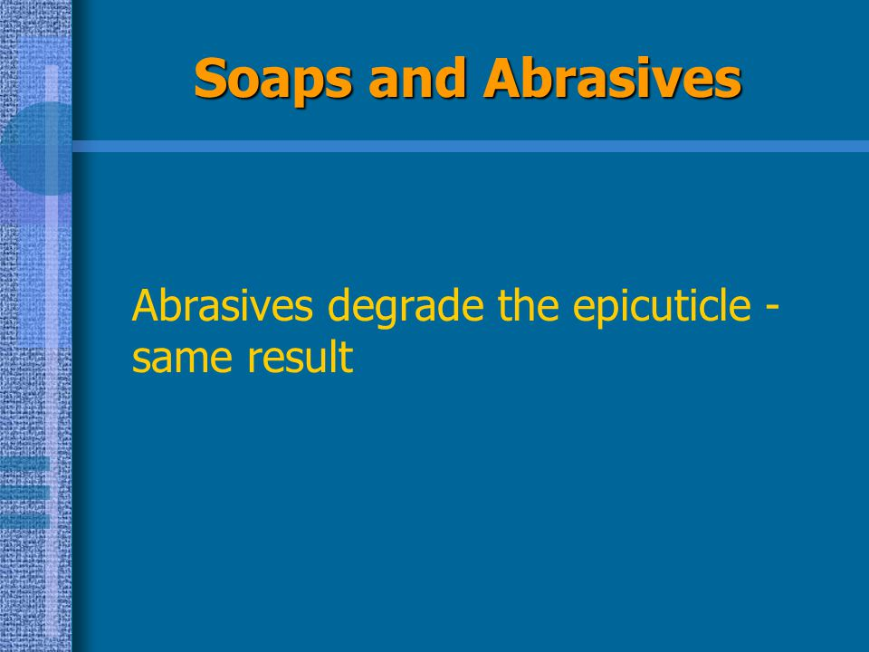 Soaps and Abrasives Abrasives degrade the epicuticle - same result