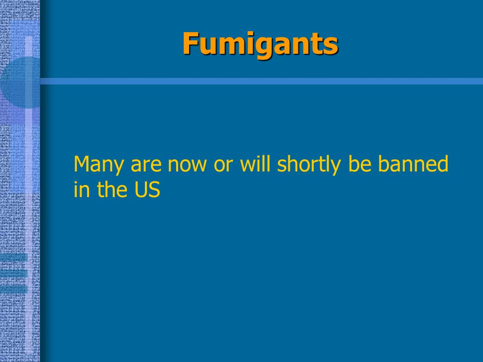 Fumigants Many are now or will shortly be banned in the US