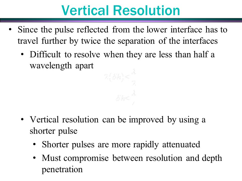 Vertical Resolution Since the pulse reflected from the lower interface has to travel further by twice the separation of the interfaces.