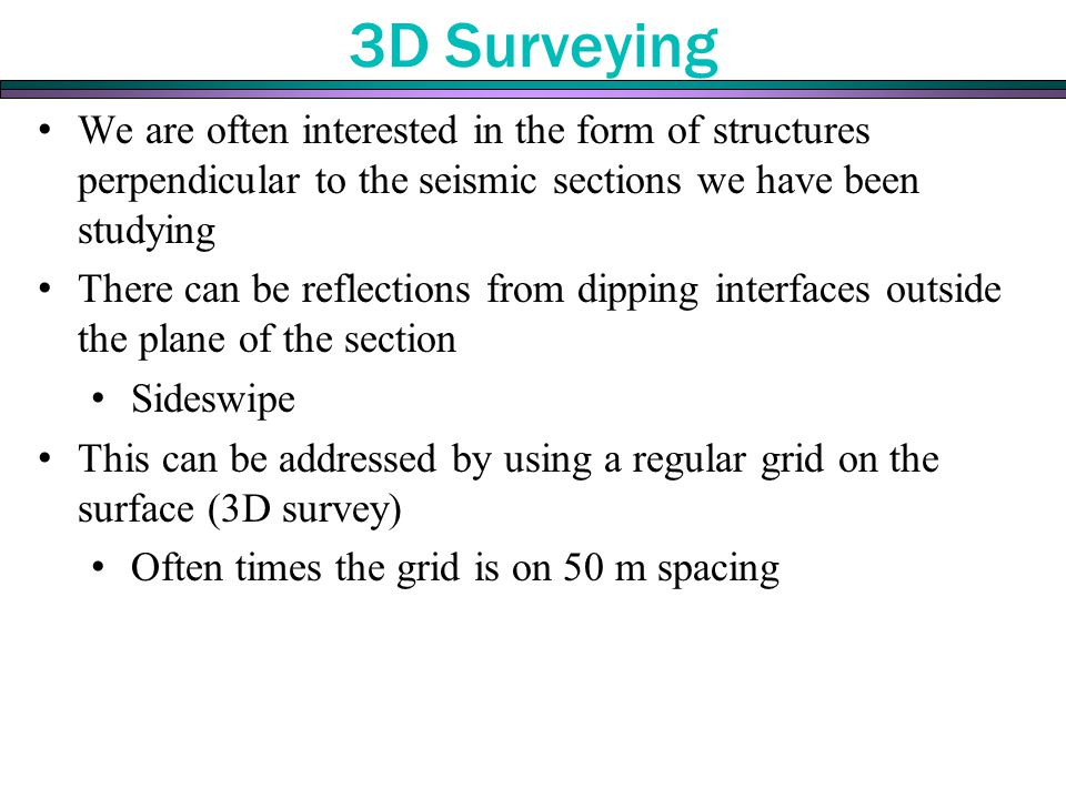 3D Surveying We are often interested in the form of structures perpendicular to the seismic sections we have been studying.