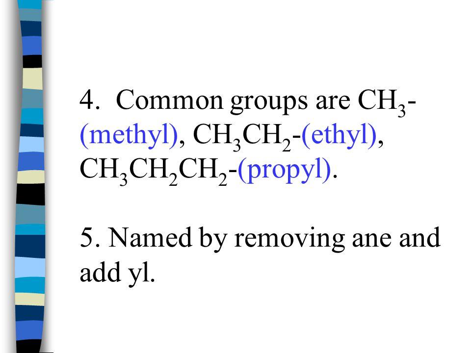 4. Common groups are CH3- (methyl), CH3CH2-(ethyl), CH3CH2CH2-(propyl).