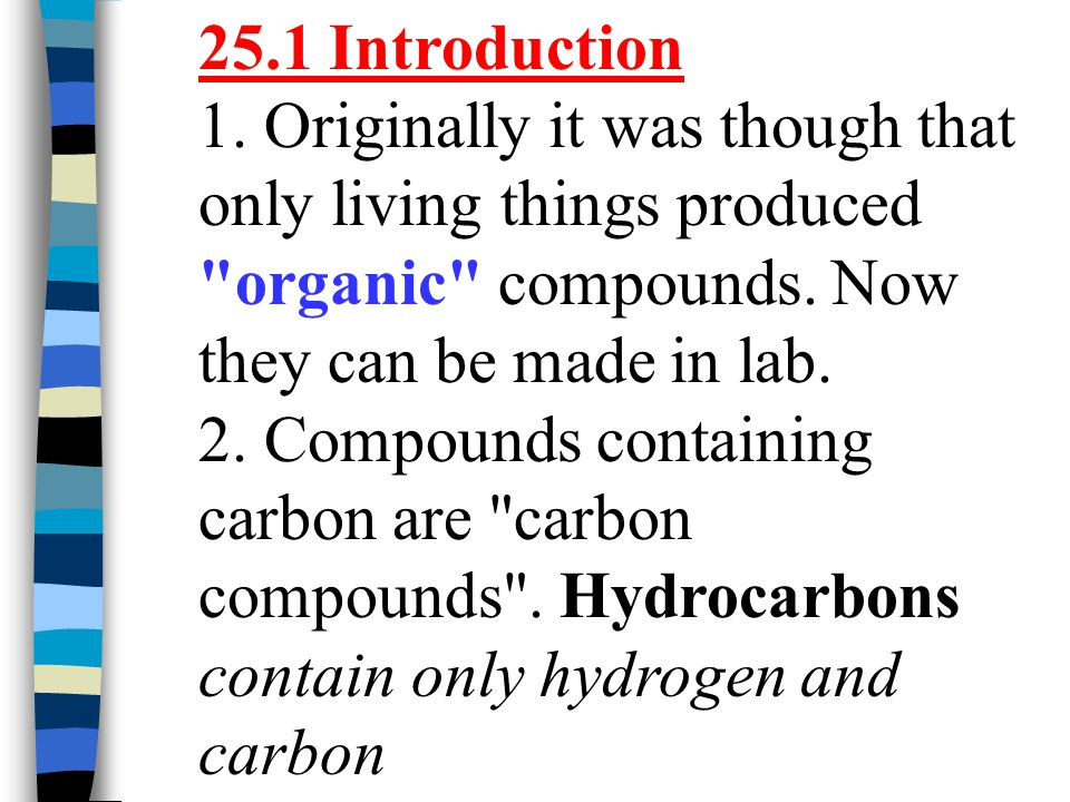 25.1 Introduction 1. Originally it was though that only living things produced organic compounds. Now they can be made in lab.