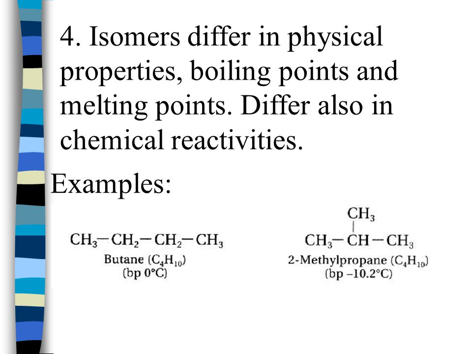 4. Isomers differ in physical properties, boiling points and melting points. Differ also in chemical reactivities.