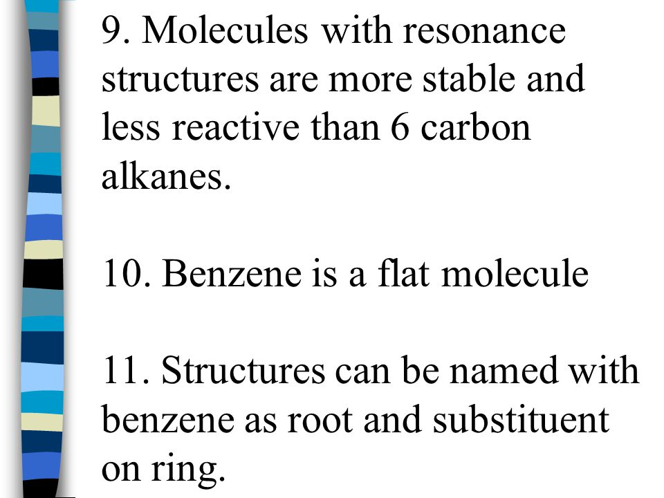 9. Molecules with resonance structures are more stable and less reactive than 6 carbon alkanes.