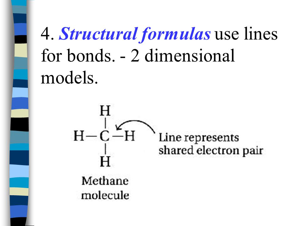 4. Structural formulas use lines for bonds. - 2 dimensional models.