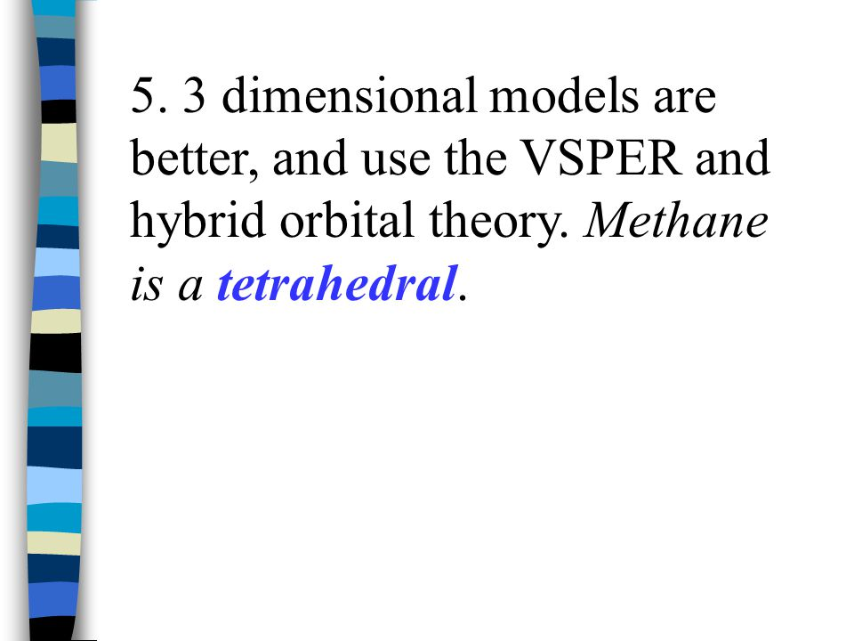 5. 3 dimensional models are better, and use the VSPER and hybrid orbital theory.