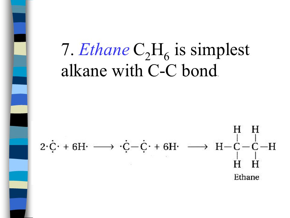 7. Ethane C2H6 is simplest alkane with C-C bond.