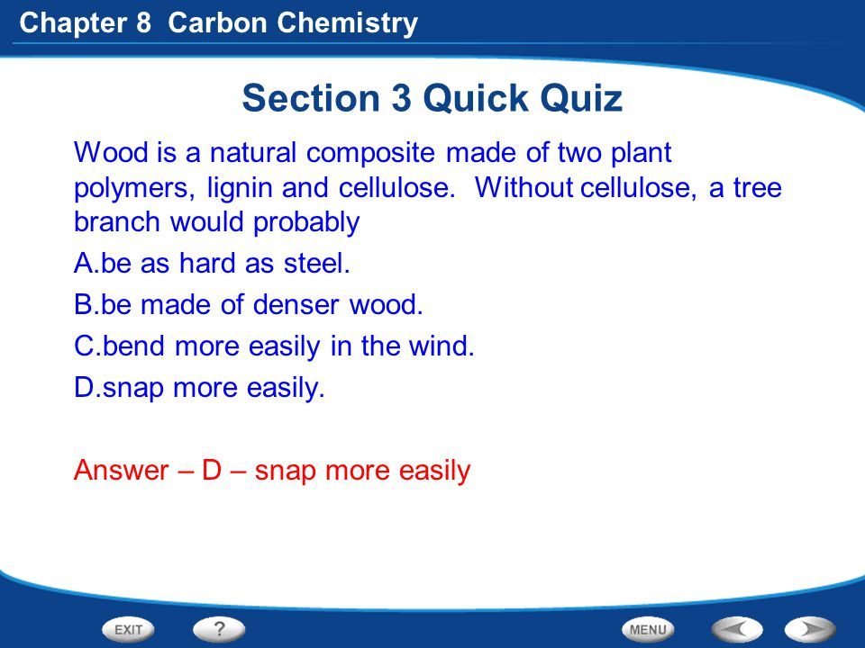 Section 3 Quick Quiz Wood is a natural composite made of two plant polymers, lignin and cellulose. Without cellulose, a tree branch would probably.