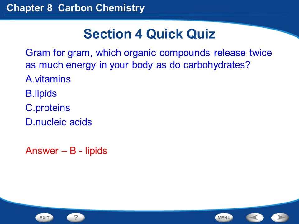Section 4 Quick Quiz Gram for gram, which organic compounds release twice as much energy in your body as do carbohydrates