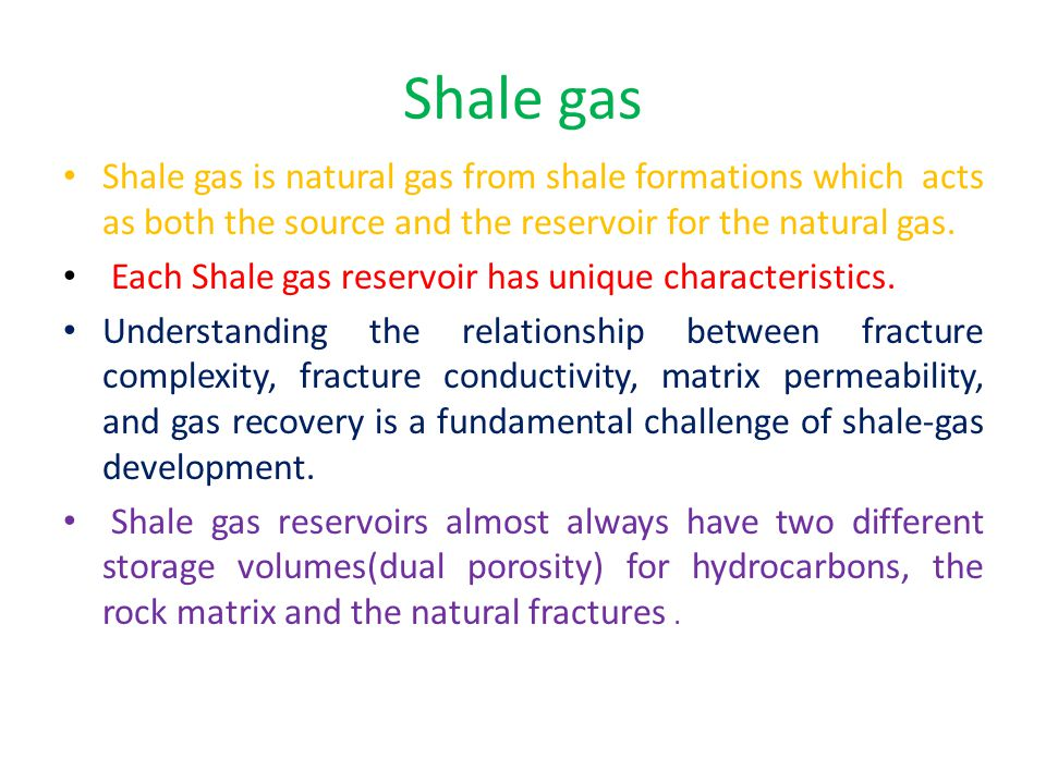Shale gas Shale gas is natural gas from shale formations which acts as both the source and the reservoir for the natural gas.