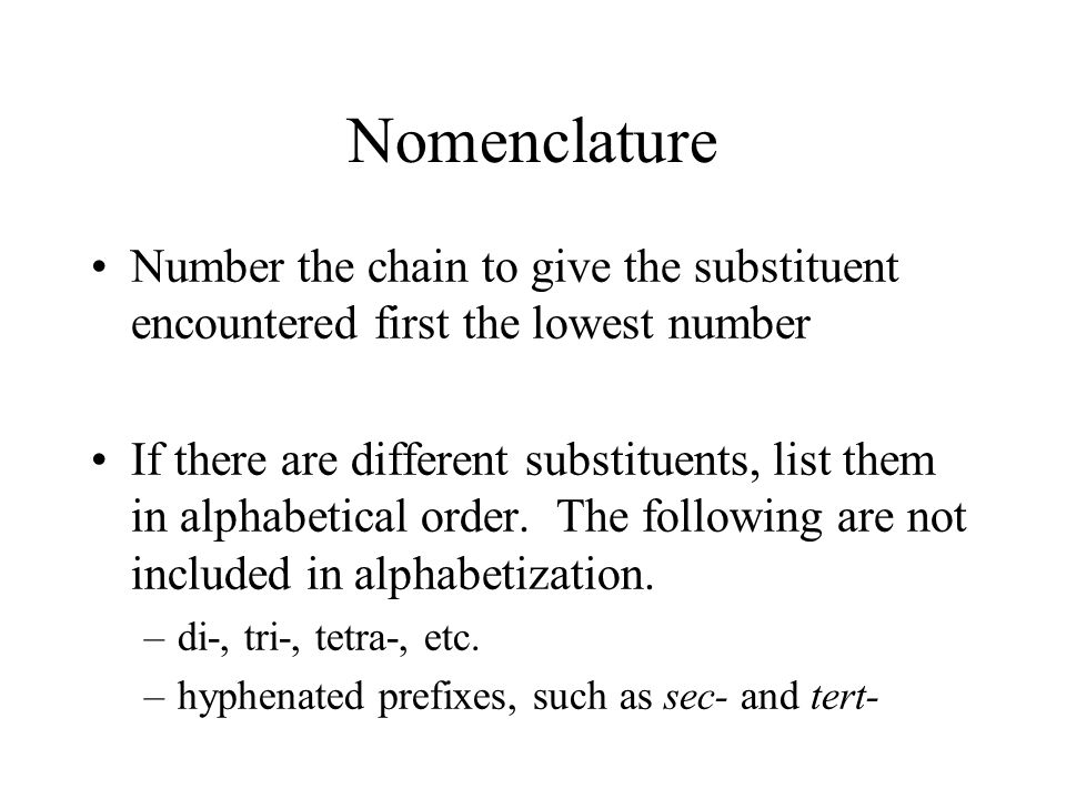 Nomenclature Number the chain to give the substituent encountered first the lowest number.