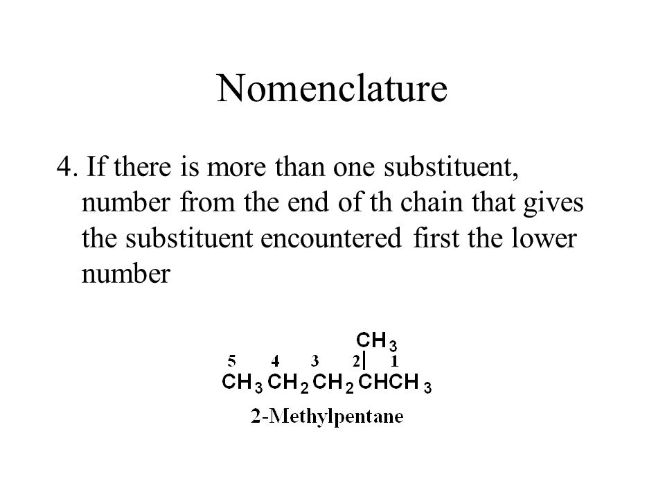 Nomenclature 4. If there is more than one substituent, number from the end of th chain that gives the substituent encountered first the lower number.
