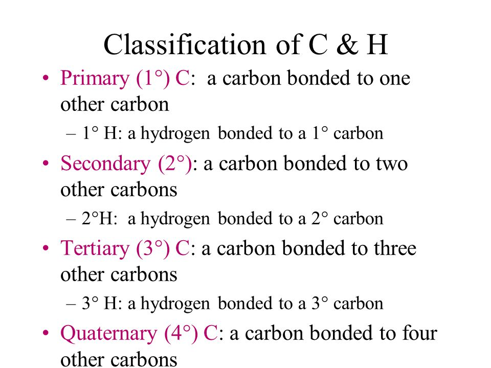 Classification of C & H Primary (1°) C: a carbon bonded to one other carbon. 1° H: a hydrogen bonded to a 1° carbon.