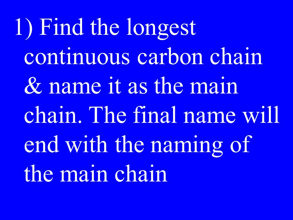 ) Find the longest continuous carbon chain & name it as the main chain