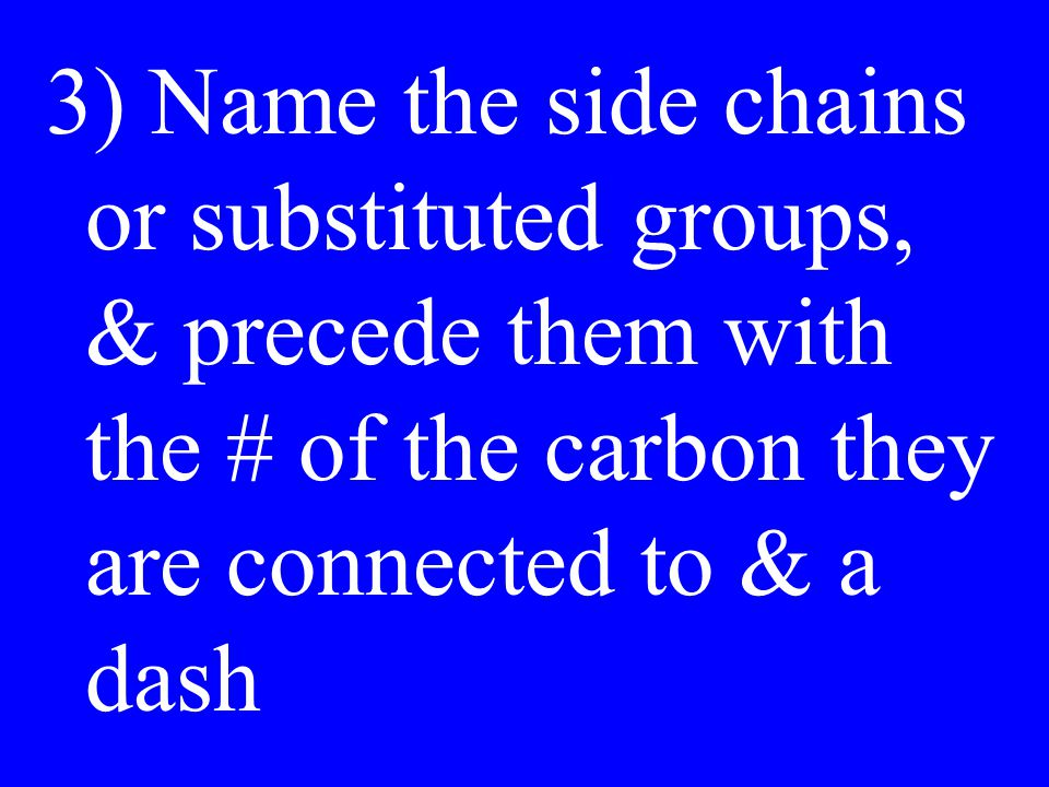 ) Name the side chains or substituted groups, & precede them with the # of the carbon they are connected to & a dash