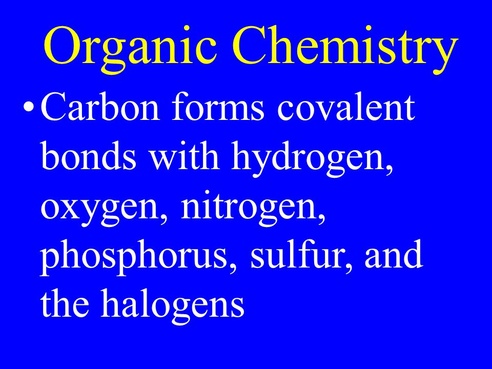 Organic Chemistry Carbon forms covalent bonds with hydrogen, oxygen, nitrogen, phosphorus, sulfur, and the halogens.