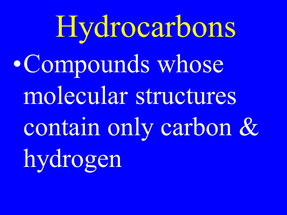 Hydrocarbons Compounds whose molecular structures contain only carbon & hydrogen