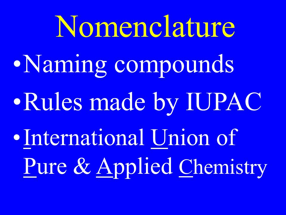 Nomenclature Naming compounds Rules made by IUPAC