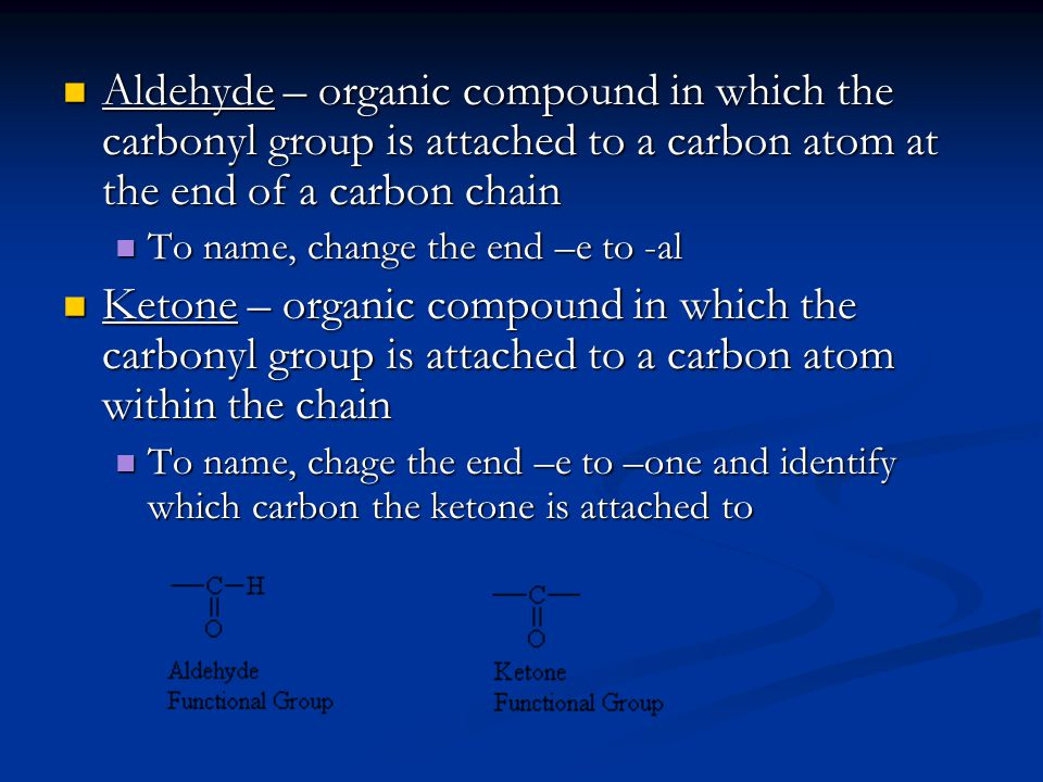 Aldehyde – organic compound in which the carbonyl group is attached to a carbon atom at the end of a carbon chain