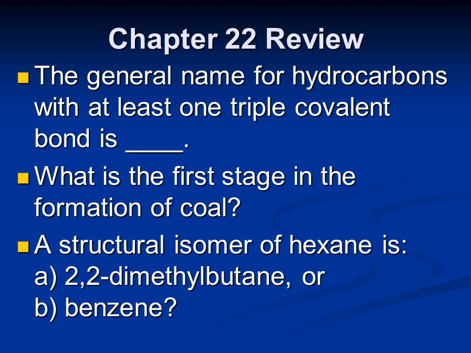Chapter 22 Review The general name for hydrocarbons with at least one triple covalent bond is ____.
