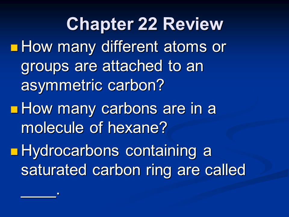 Chapter 22 Review How many different atoms or groups are attached to an asymmetric carbon How many carbons are in a molecule of hexane