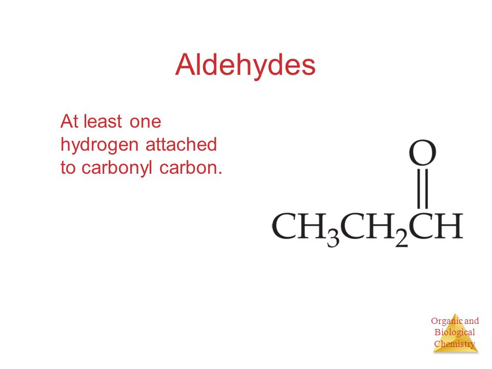 Aldehydes At least one hydrogen attached to carbonyl carbon.