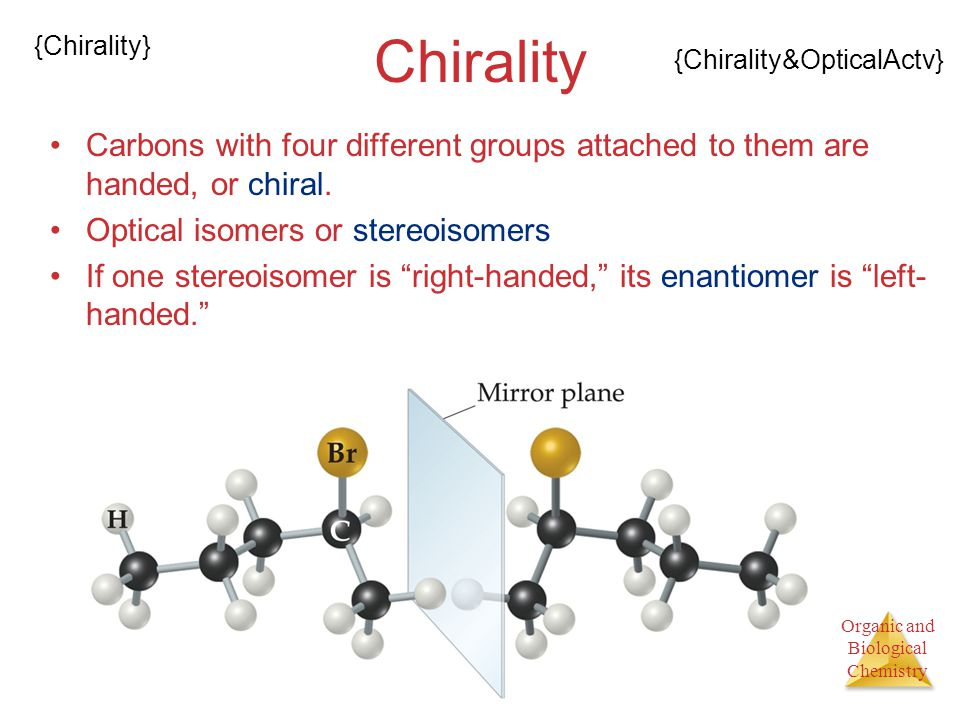 Chirality {Chirality} {Chirality&OpticalActv} Carbons with four different groups attached to them are handed, or chiral.
