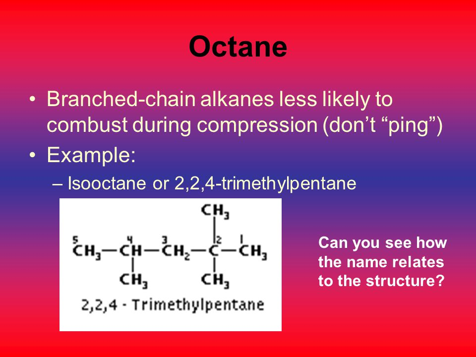 Octane Branched-chain alkanes less likely to combust during compression (don't ping ) Example: Isooctane or 2,2,4-trimethylpentane.