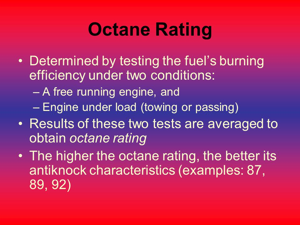 Octane Rating Determined by testing the fuel's burning efficiency under two conditions: A free running engine, and.