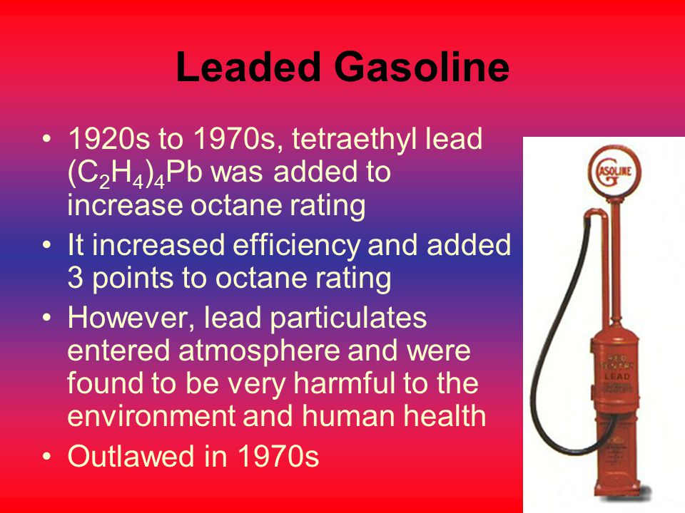 Leaded Gasoline 1920s to 1970s, tetraethyl lead (C2H4)4Pb was added to increase octane rating.