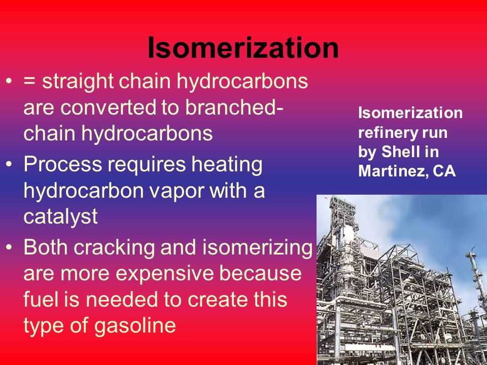 Isomerization = straight chain hydrocarbons are converted to branched-chain hydrocarbons. Process requires heating hydrocarbon vapor with a catalyst.