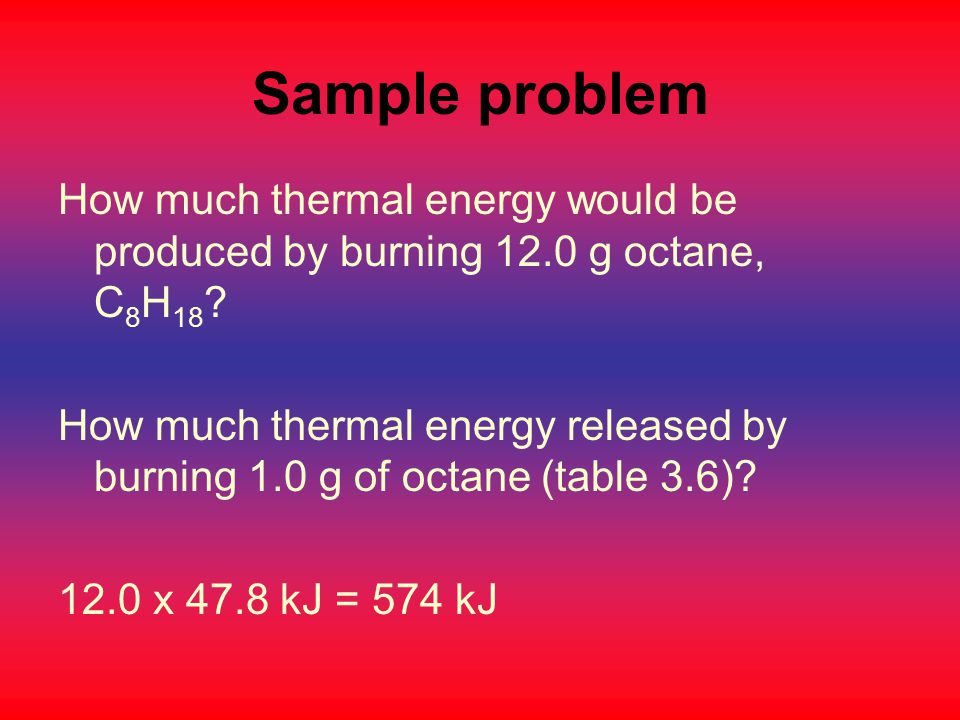 Sample problem How much thermal energy would be produced by burning 12.0 g octane, C8H18