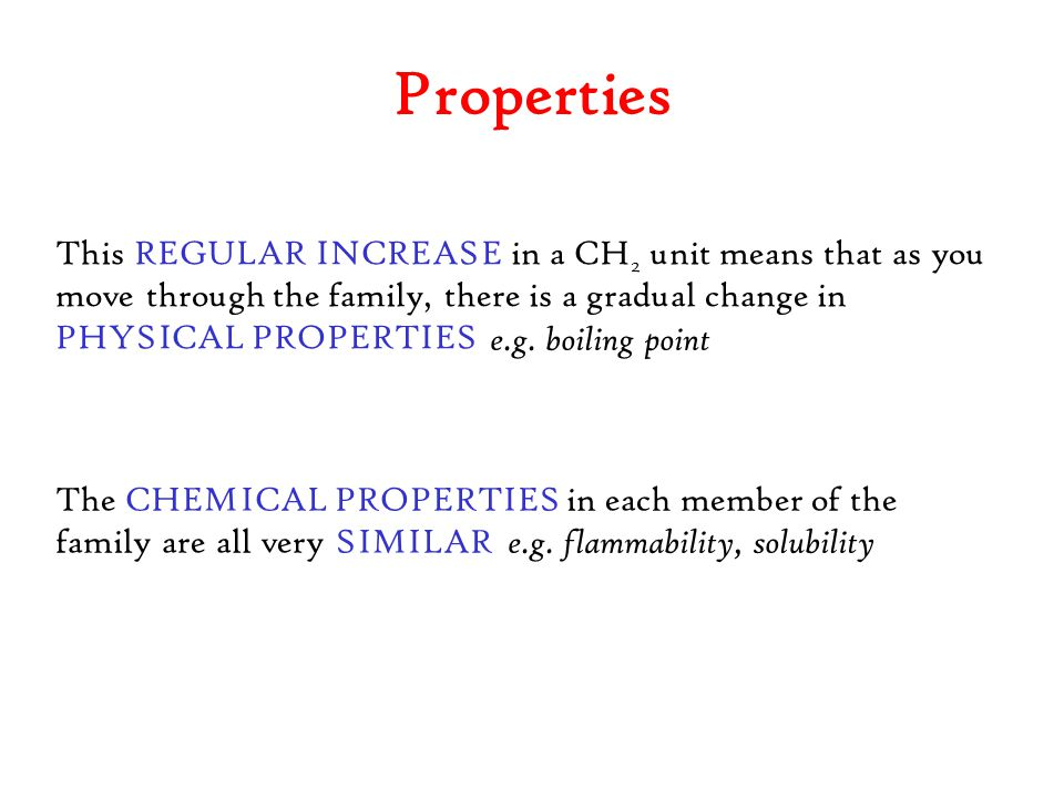 Properties This REGULAR INCREASE in a CH2 unit means that as you move through the family, there is a gradual change in PHYSICAL PROPERTIES.