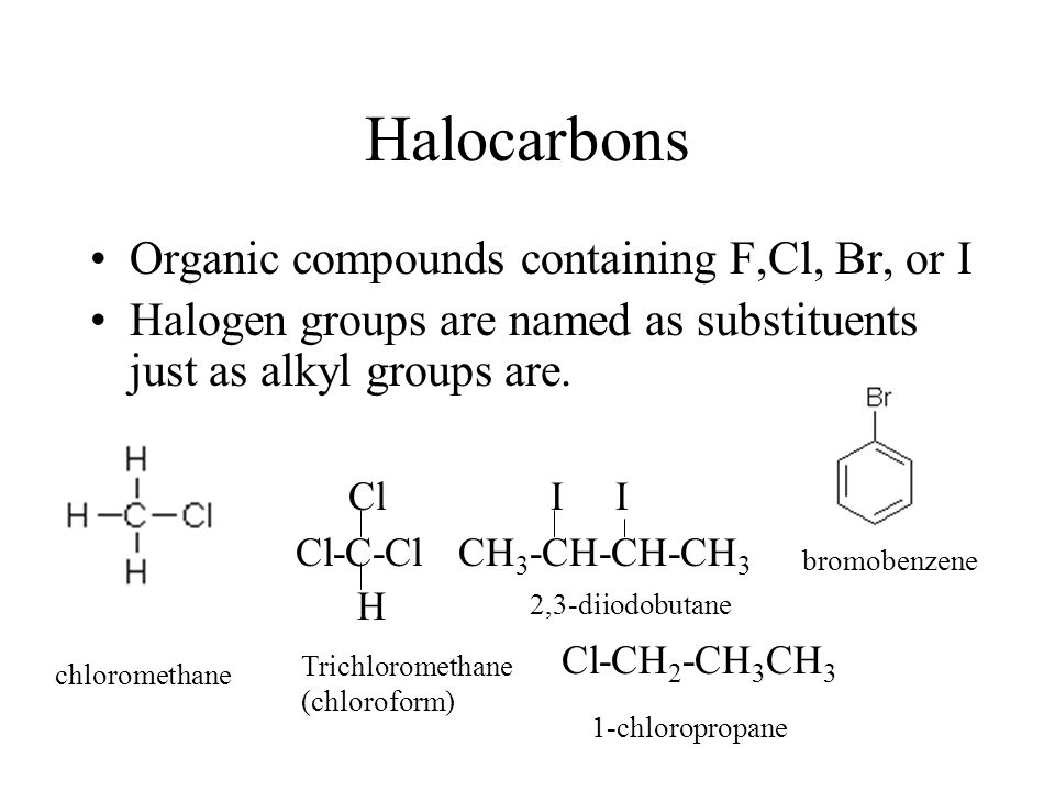 Halocarbons Organic compounds containing F,Cl, Br, or I