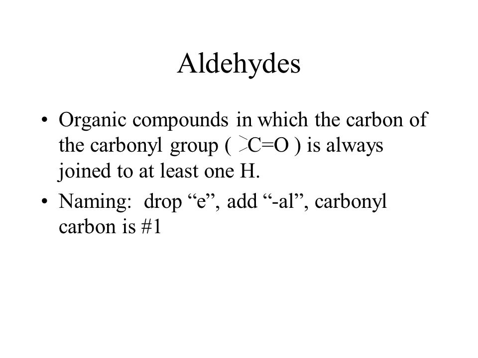 Aldehydes Organic compounds in which the carbon of the carbonyl group ( C=O ) is always joined to at least one H.