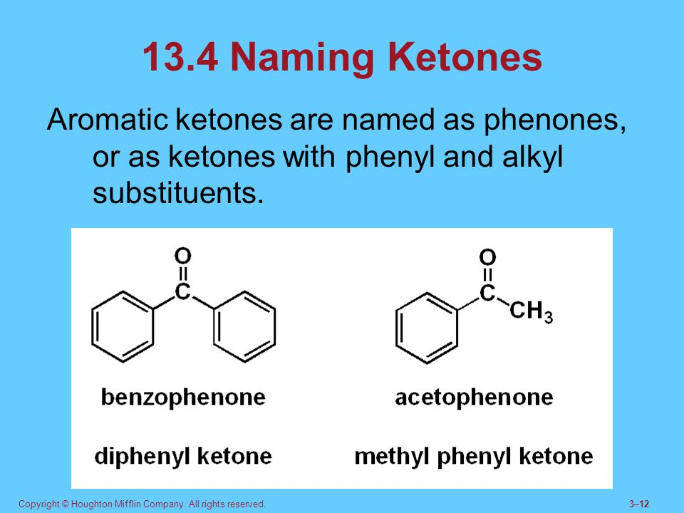 13.4 Naming Ketones Aromatic ketones are named as phenones, or as ketones with phenyl and alkyl substituents.