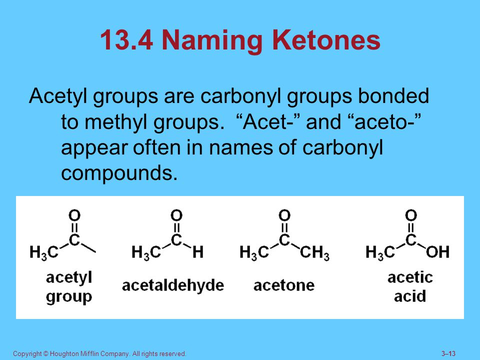 13.4 Naming Ketones Acetyl groups are carbonyl groups bonded to methyl groups. Acet- and aceto- appear often in names of carbonyl compounds.