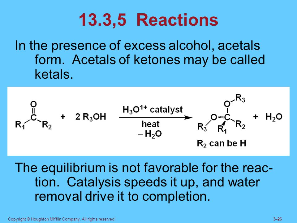 13.3,5 Reactions In the presence of excess alcohol, acetals form. Acetals of ketones may be called ketals.