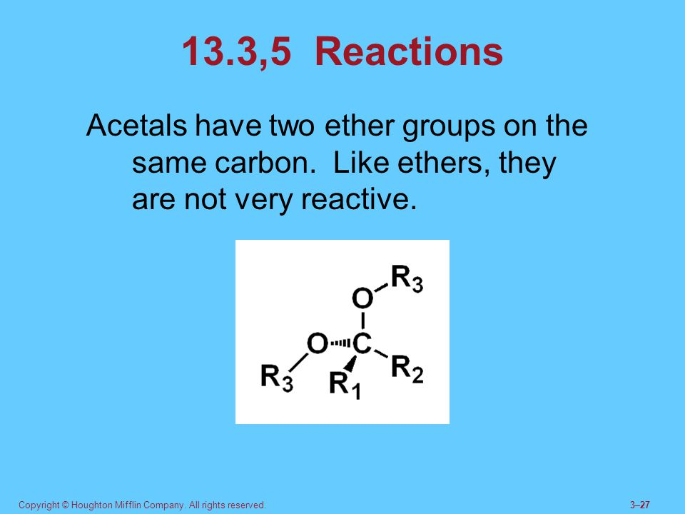 13.3,5 Reactions Acetals have two ether groups on the same carbon. Like ethers, they are not very reactive.