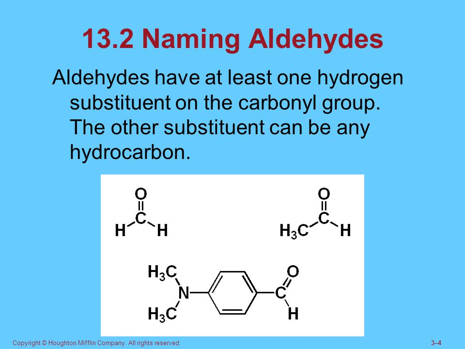 13.2 Naming Aldehydes Aldehydes have at least one hydrogen substituent on the carbonyl group. The other substituent can be any hydrocarbon.
