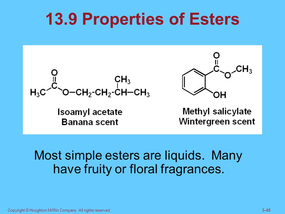 13.9 Properties of Esters Most simple esters are liquids. Many have fruity or floral fragrances.