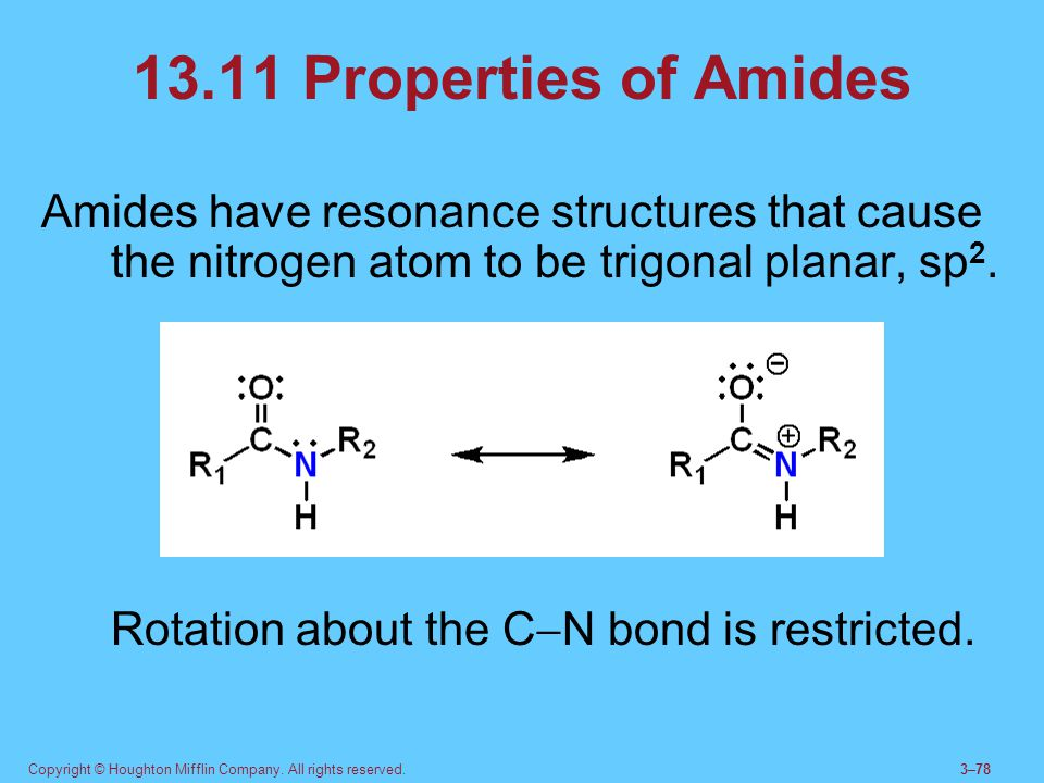 13.11 Properties of Amides Amides have resonance structures that cause the nitrogen atom to be trigonal planar, sp2.