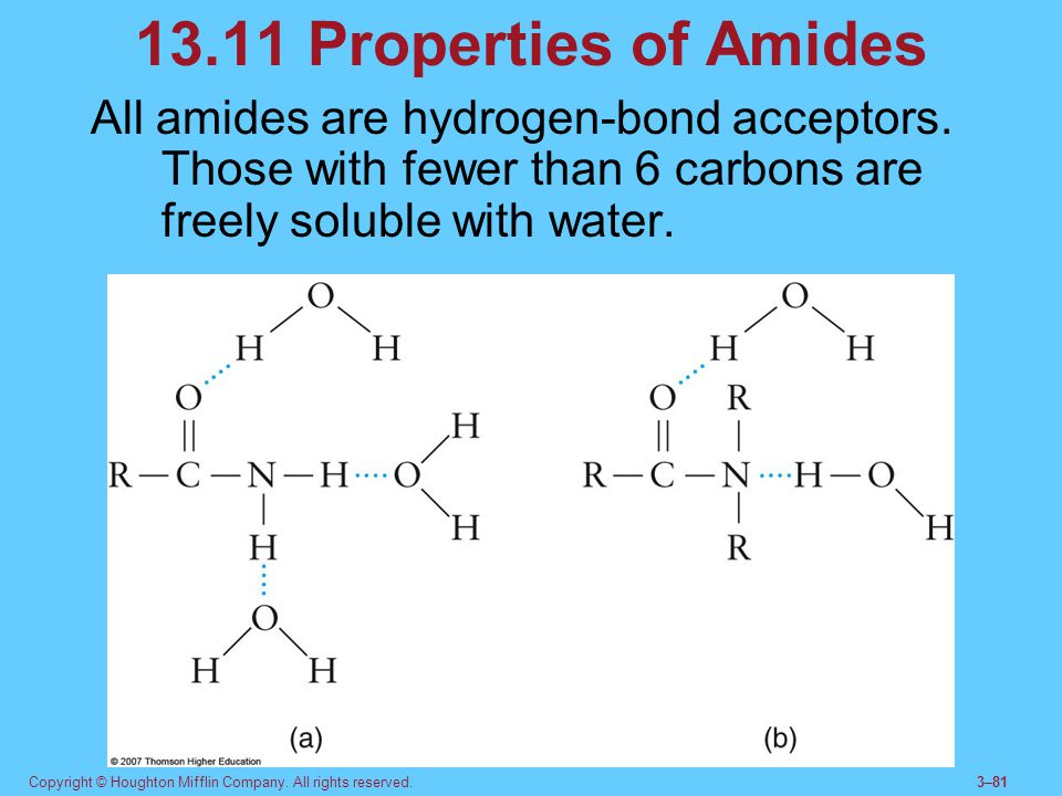 13.11 Properties of Amides All amides are hydrogen-bond acceptors. Those with fewer than 6 carbons are freely soluble with water.