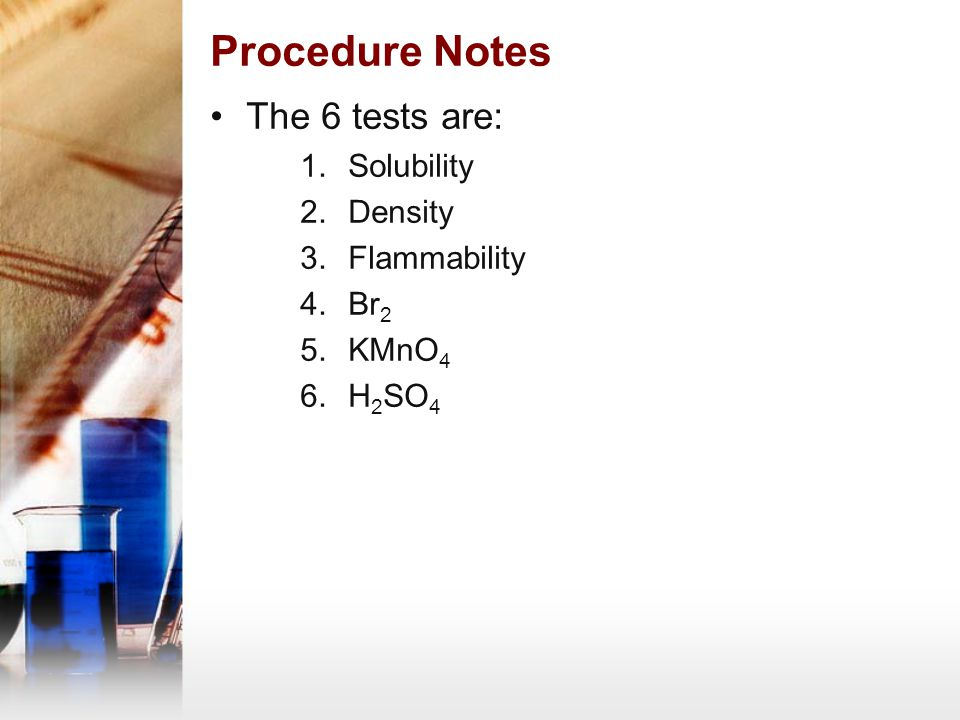 Procedure Notes The 6 tests are: Solubility Density Flammability Br2