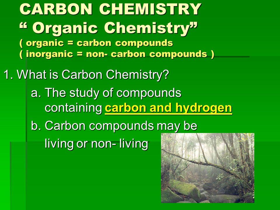 CARBON CHEMISTRY Organic Chemistry ( organic = carbon compounds ( inorganic = non- carbon compounds )