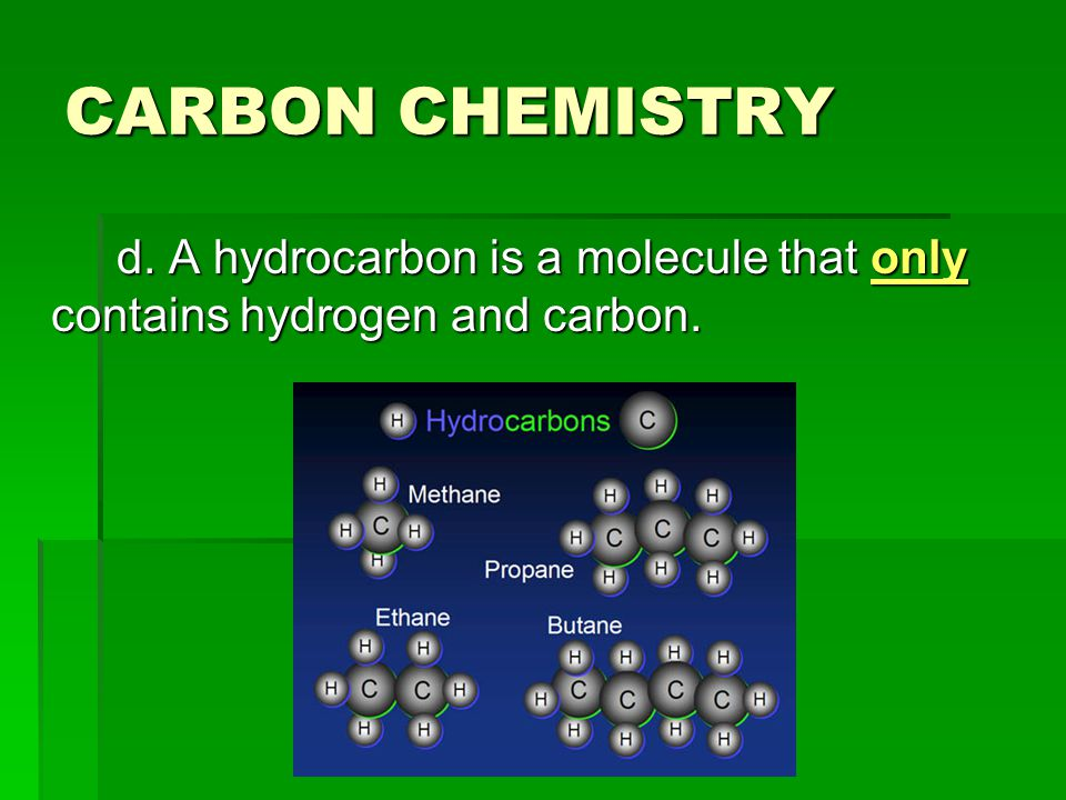CARBON CHEMISTRY d. A hydrocarbon is a molecule that only contains hydrogen and carbon.