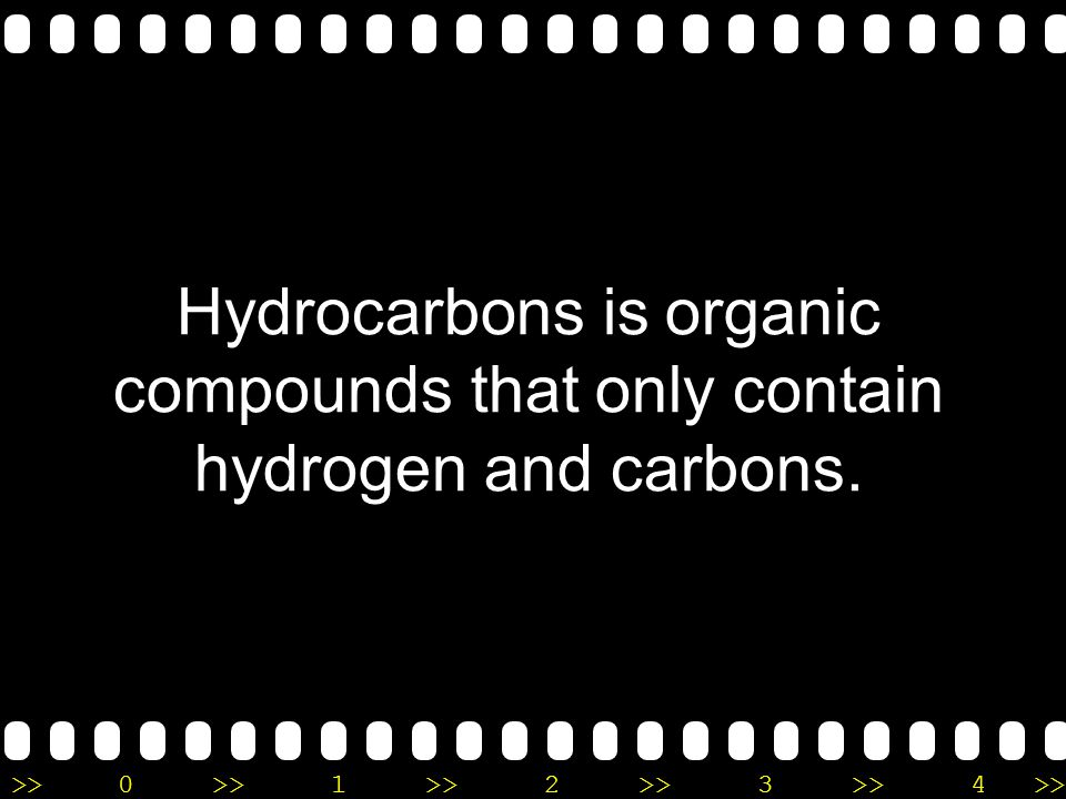 Hydrocarbons is organic compounds that only contain hydrogen and carbons.